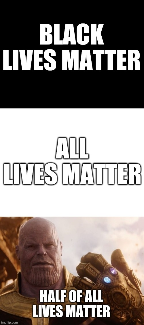 Thanos matter |  BLACK LIVES MATTER; ALL LIVES MATTER; HALF OF ALL LIVES MATTER | image tagged in black lives matter,all lives matter | made w/ Imgflip meme maker
