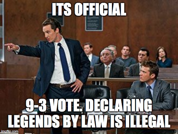 Law will be effective at 11:59 PM |  ITS OFFICIAL; 9-3 VOTE. DECLARING LEGENDS BY LAW IS ILLEGAL | image tagged in lawyer | made w/ Imgflip meme maker