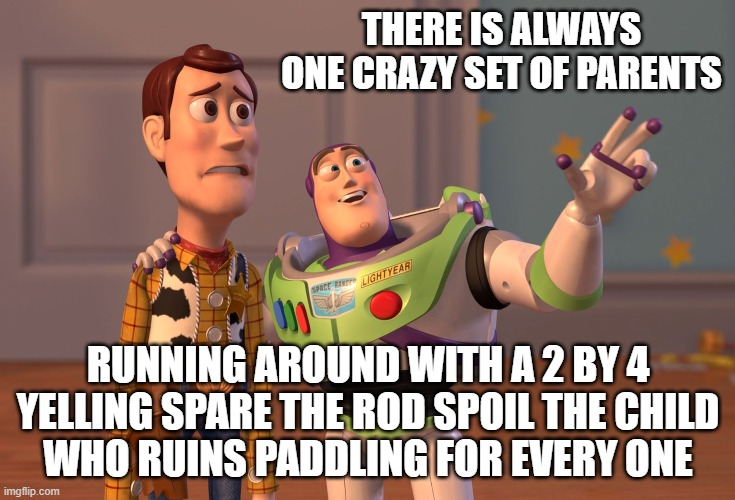 X, X Everywhere Meme |  THERE IS ALWAYS ONE CRAZY SET OF PARENTS; RUNNING AROUND WITH A 2 BY 4 YELLING SPARE THE ROD SPOIL THE CHILD WHO RUINS PADDLING FOR EVERY ONE | image tagged in memes,x x everywhere,funny,funny memes,lmao | made w/ Imgflip meme maker