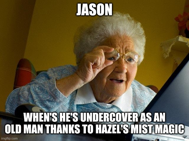 old man Jason Grace |  JASON; WHEN'S HE'S UNDERCOVER AS AN OLD MAN THANKS TO HAZEL'S MIST MAGIC | image tagged in memes,jason grace,percy jackson,heroes of olympus,hazel levesque,magic | made w/ Imgflip meme maker