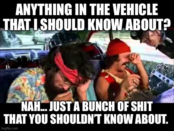 Cheech and Chong |  ANYTHING IN THE VEHICLE THAT I SHOULD KNOW ABOUT? NAH... JUST A BUNCH OF SHIT THAT YOU SHOULDN'T KNOW ABOUT. | image tagged in cheech and chong,drugs,cop,marijuana,pulled over,stoned | made w/ Imgflip meme maker