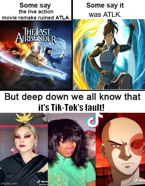 What really ruined the Avatar series |  the live action movie remake ruined ATLA. was ATLK. it's Tik-Tok's fault! | image tagged in some say x is the best,avatar the last airbender | made w/ Imgflip meme maker