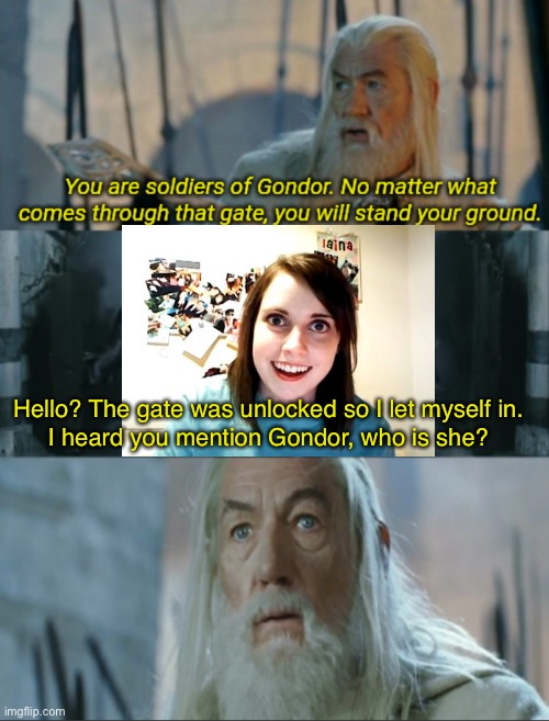 Should have locked the gate |  Hello? The gate was unlocked so I let myself in. I heard you mention Gondor, who is she? | image tagged in you are soldiers of gondor,overly attached girlfriend | made w/ Imgflip meme maker