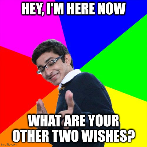 Subtle Pickup Liner |  HEY, I'M HERE NOW; WHAT ARE YOUR OTHER TWO WISHES? | image tagged in memes,subtle pickup liner | made w/ Imgflip meme maker