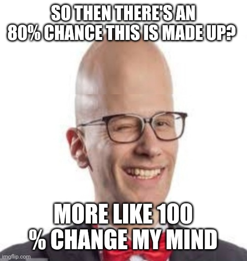 SO THEN THERE'S AN 80% CHANCE THIS IS MADE UP? MORE LIKE 100 % CHANGE MY MIND | made w/ Imgflip meme maker