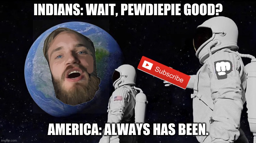 Pewdiepie Always Has Been |  INDIANS: WAIT, PEWDIEPIE GOOD? AMERICA: ALWAYS HAS BEEN. | image tagged in always has been,pewdiepie,funny,logical,indian,relatable | made w/ Imgflip meme maker