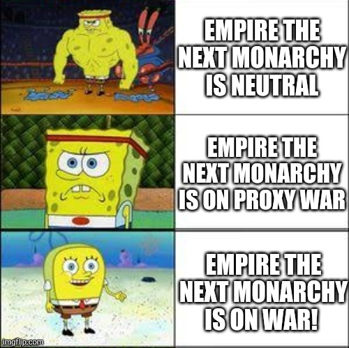 Empire the next monarchy Neutral or not? |  EMPIRE THE NEXT MONARCHY IS NEUTRAL; EMPIRE THE NEXT MONARCHY IS ON PROXY WAR; EMPIRE THE NEXT MONARCHY IS ON WAR! | image tagged in empire the next monarchy | made w/ Imgflip meme maker