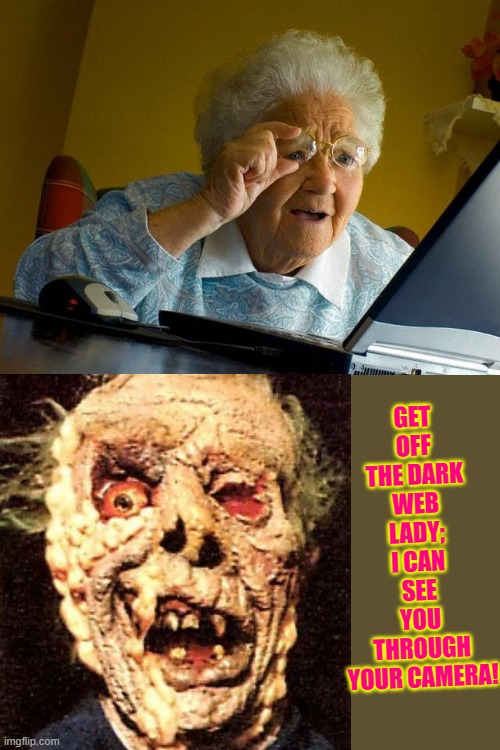 Grandma Finds The Internet Meme |  GET OFF THE DARK WEB LADY; I CAN SEE YOU THROUGH YOUR CAMERA! | image tagged in memes,grandma finds the internet | made w/ Imgflip meme maker