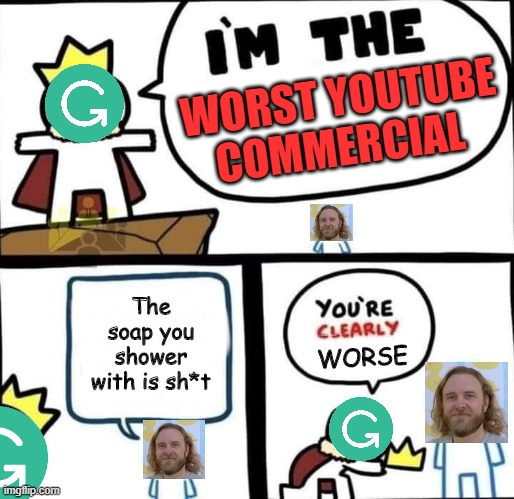which is worse? |  WORST YOUTUBE COMMERCIAL; The soap you shower with is sh*t; WORSE | image tagged in dumbest man alive blank,youtube,grammarly,gifs,memes,funny | made w/ Imgflip meme maker