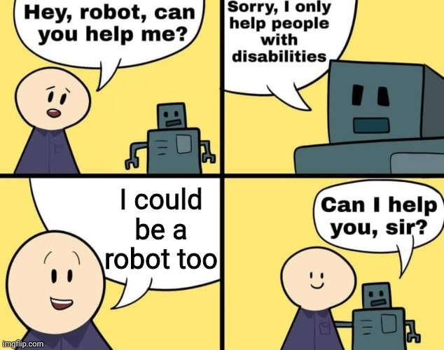 I could be a robot too | image tagged in disabled robot | made w/ Imgflip meme maker
