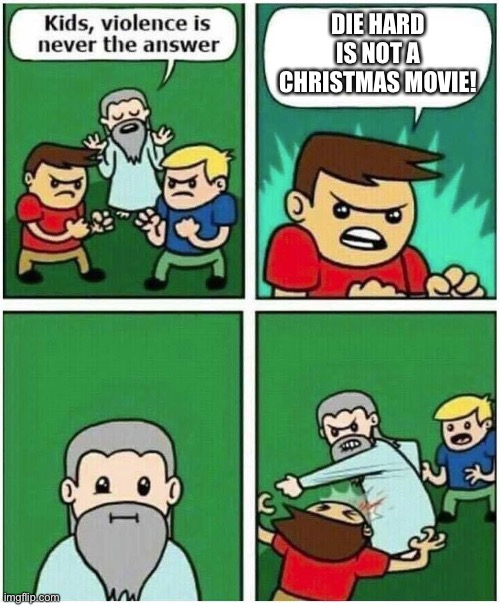 Die Hard |  DIE HARD IS NOT A CHRISTMAS MOVIE! | image tagged in violence is never the answer | made w/ Imgflip meme maker