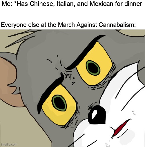Guess I should stick to the food versions... |  Me: *Has Chinese, Italian, and Mexican for dinner; Everyone else at the March Against Cannabalism: | image tagged in memes,unsettled tom,cannibalism,funny,fine young cannibals,food | made w/ Imgflip meme maker