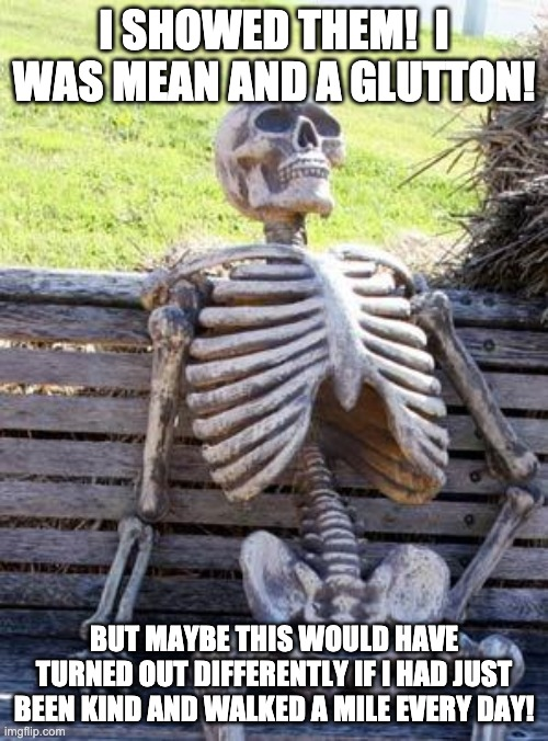 Death Waits For No One |  I SHOWED THEM!  I WAS MEAN AND A GLUTTON! BUT MAYBE THIS WOULD HAVE TURNED OUT DIFFERENTLY IF I HAD JUST BEEN KIND AND WALKED A MILE EVERY DAY! | image tagged in memes,waiting skeleton,mean,death,kind | made w/ Imgflip meme maker
