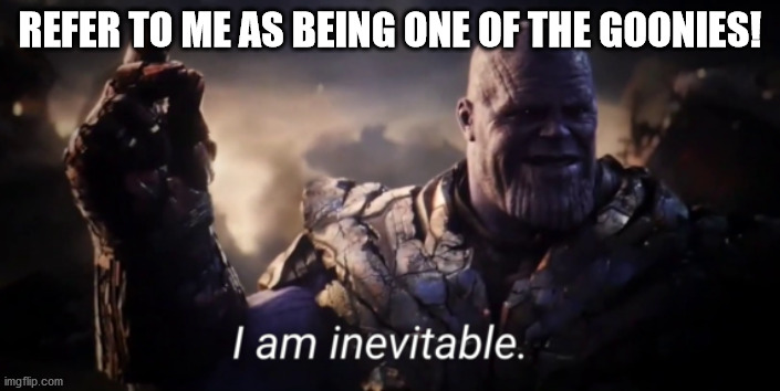 I am inevitable |  REFER TO ME AS BEING ONE OF THE GOONIES! | image tagged in i am inevitable | made w/ Imgflip meme maker
