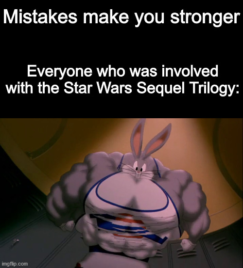 The biggest mistake in Star Wars..... |  Mistakes make you stronger; Everyone who was involved with the Star Wars Sequel Trilogy: | image tagged in mistakes,star wars,dank memes,memes,disney star wars,disney killed star wars | made w/ Imgflip meme maker