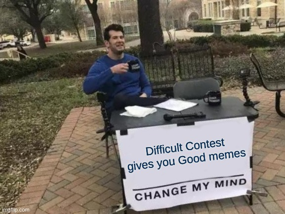 Change My Mind Meme |  Difficult Contest gives you Good memes | image tagged in memes,change my mind | made w/ Imgflip meme maker