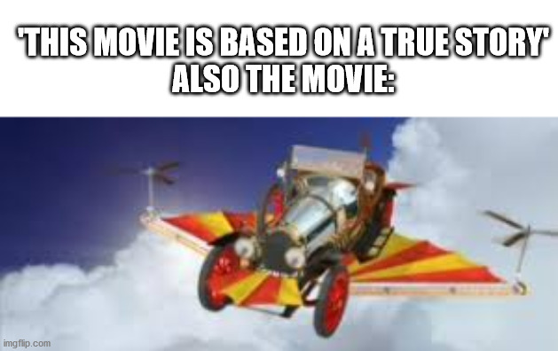 This movie is based on a true story |  'THIS MOVIE IS BASED ON A TRUE STORY' ALSO THE MOVIE: | image tagged in memes,movie,fake,chitty chitty bang bang,true story,flying car | made w/ Imgflip meme maker