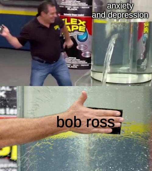bob ross |  anxiety and depression; bob ross | image tagged in flex tape,bob ross | made w/ Imgflip meme maker