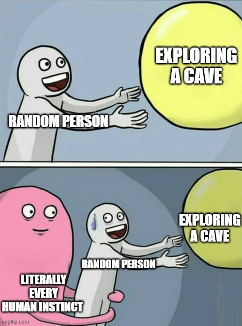 Running Away Balloon Meme | RANDOM PERSON EXPLORING A CAVE LITERALLY EVERY HUMAN INSTINCT RANDOM PERSON EXPLORING A CAVE | image tagged in memes,running away balloon | made w/ Imgflip meme maker