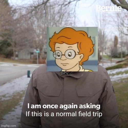 With the Frizz? NO WAY! |  If this is a normal field trip | image tagged in memes,bernie i am once again asking for your support,magic school bus,funny memes | made w/ Imgflip meme maker