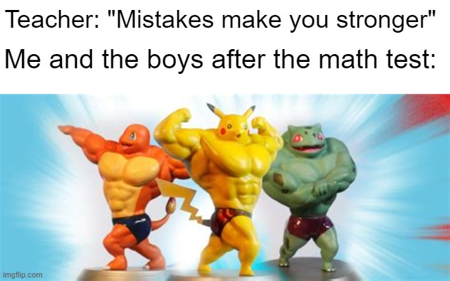 "oh yeah this is small brain time |  Teacher: ""Mistakes make you stronger""; Me and the boys after the math test: 