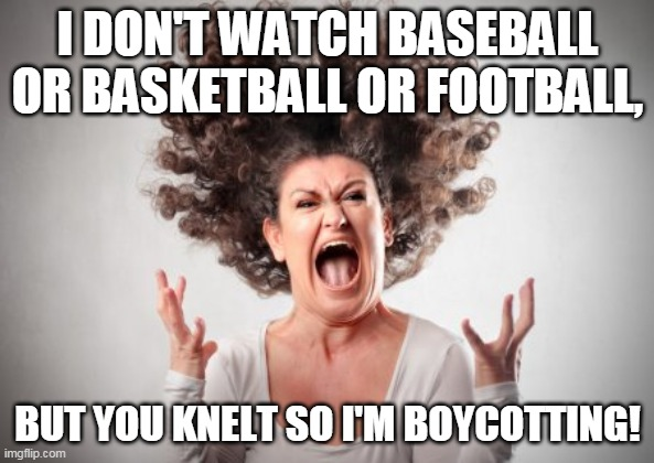 Boycott sports that kneel! |  I DON'T WATCH BASEBALL OR BASKETBALL OR FOOTBALL, BUT YOU KNELT SO I'M BOYCOTTING! | image tagged in screaming woman,boycott,sports,kneeling | made w/ Imgflip meme maker