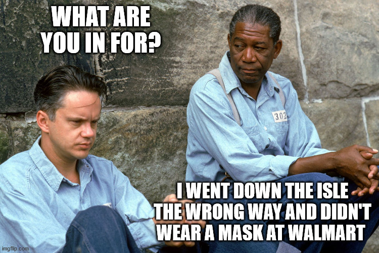 What are you in for? |  WHAT ARE YOU IN FOR? I WENT DOWN THE ISLE THE WRONG WAY AND DIDN'T WEAR A MASK AT WALMART | image tagged in shawshank,walmart,covid-19 | made w/ Imgflip meme maker