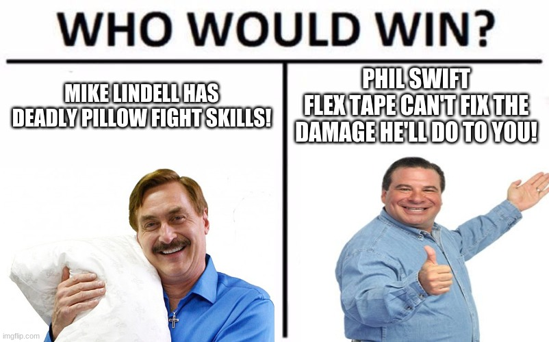 Who Would Win? |  MIKE LINDELL HAS DEADLY PILLOW FIGHT SKILLS! PHIL SWIFT FLEX TAPE CAN'T FIX THE DAMAGE HE'LL DO TO YOU! | image tagged in memes,who would win,mike lindell,phil swift,mypillow,flex tape | made w/ Imgflip meme maker