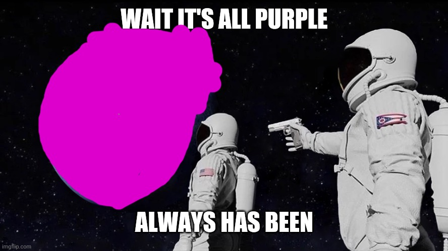 Just a shitpost |  WAIT IT'S ALL PURPLE; ALWAYS HAS BEEN | image tagged in always has been | made w/ Imgflip meme maker
