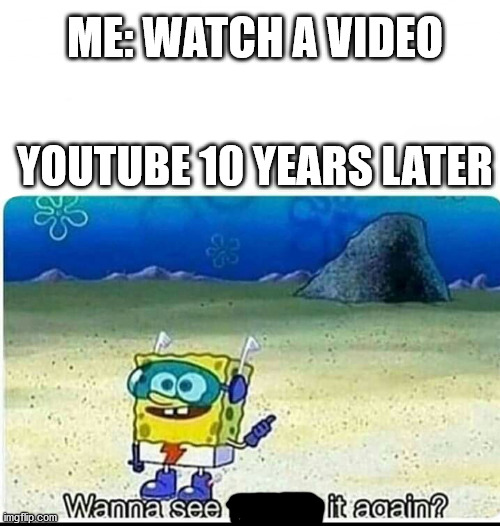WANNA SEE IT AGAIN? |  ME: WATCH A VIDEO; YOUTUBE 10 YEARS LATER | image tagged in spongebob wanna see me do it again | made w/ Imgflip meme maker