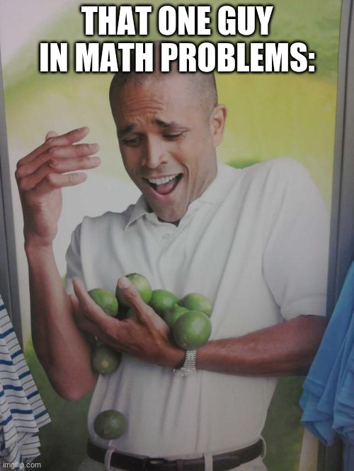 Why Can't I Hold All These Limes Meme |  THAT ONE GUY IN MATH PROBLEMS: | image tagged in memes,why can't i hold all these limes | made w/ Imgflip meme maker