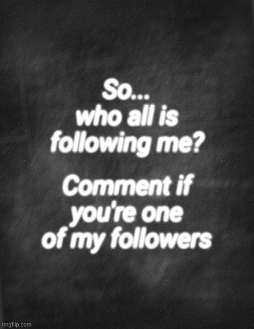 black blank |  So... who all is following me? Comment if you're one of my followers | image tagged in black blank,followers | made w/ Imgflip meme maker