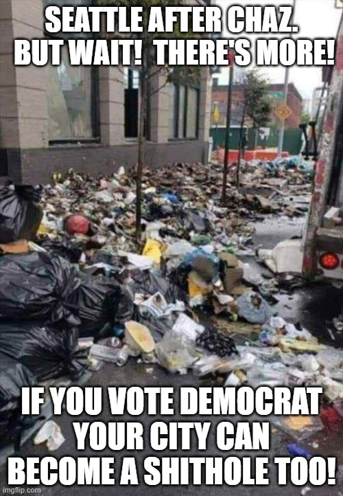 Just admit it.  The democrat party left you a long time ago. Give up hope. There will be no change. |  SEATTLE AFTER CHAZ.  BUT WAIT!  THERE'S MORE! IF YOU VOTE DEMOCRAT YOUR CITY CAN BECOME A SHITHOLE TOO! | image tagged in liberal hypocrisy,liberal racism,stupid democrats,make america great again again | made w/ Imgflip meme maker