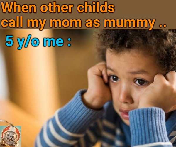 ?? |  When other childs call my mom as mummy .. 5 y/o me : | image tagged in children | made w/ Imgflip meme maker