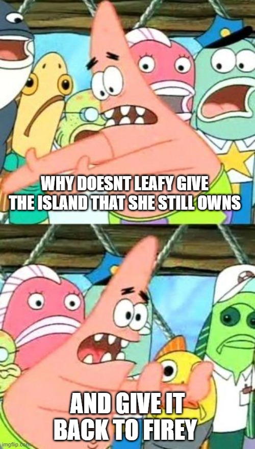 i found a plot hole |  WHY DOESNT LEAFY GIVE THE ISLAND THAT SHE STILL OWNS; AND GIVE IT BACK TO FIREY | image tagged in memes,put it somewhere else patrick | made w/ Imgflip meme maker