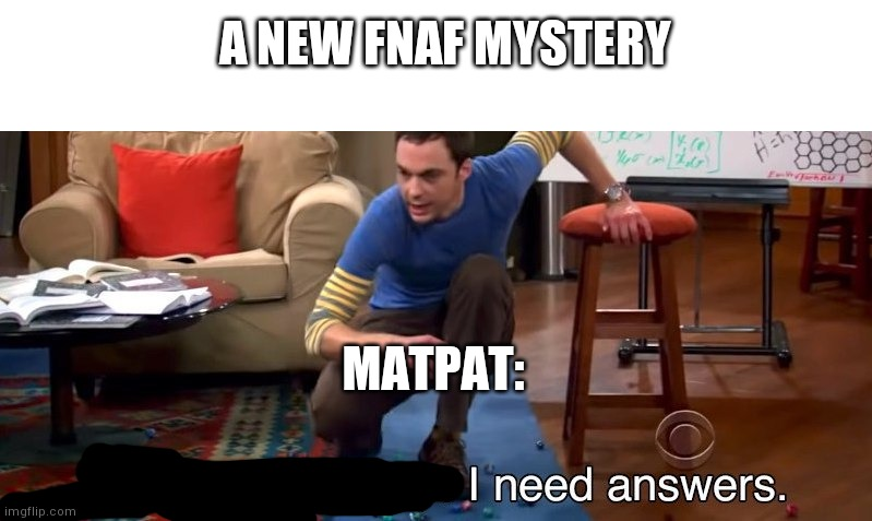 I don't need sleep I need answers |  A NEW FNAF MYSTERY; MATPAT: | image tagged in i don't need sleep i need answers | made w/ Imgflip meme maker
