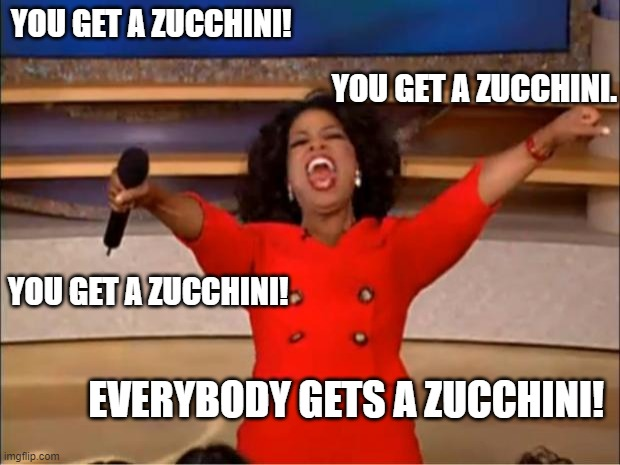Person gardens, the whole neighborhood wins! |  YOU GET A ZUCCHINI! YOU GET A ZUCCHINI. YOU GET A ZUCCHINI! EVERYBODY GETS A ZUCCHINI! | image tagged in memes,oprah you get a | made w/ Imgflip meme maker