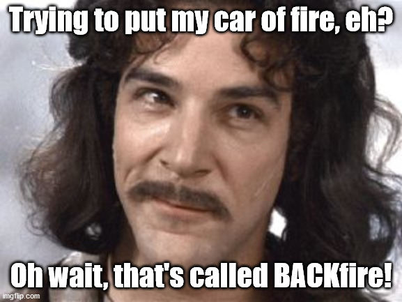 I Do Not Think That Means What You Think It Means | Trying to put my car of fire, eh? Oh wait, that's called BACKfire! | image tagged in i do not think that means what you think it means | made w/ Imgflip meme maker