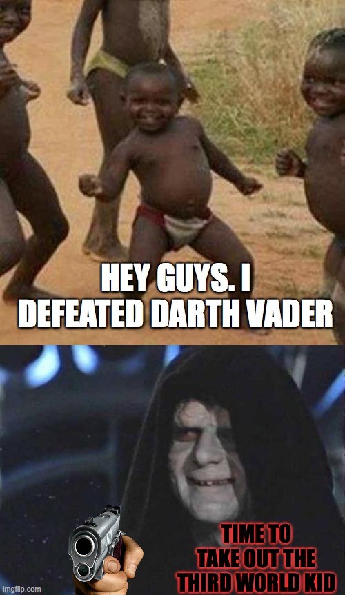 Third world Jedi |  HEY GUYS. I DEFEATED DARTH VADER; TIME TO TAKE OUT THE THIRD WORLD KID | image tagged in memes,third world success kid,emperor palpatine | made w/ Imgflip meme maker