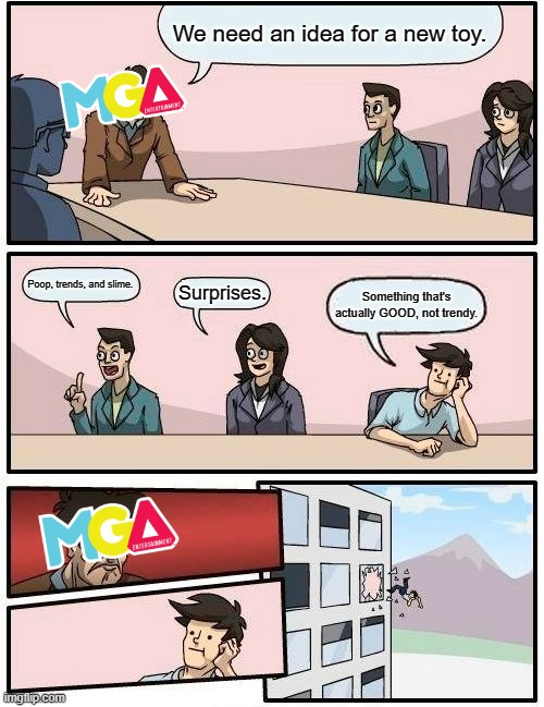Boardroom Meeting Suggestion Meme |  We need an idea for a new toy. Poop, trends, and slime. Surprises. Something that's actually GOOD, not trendy. | image tagged in memes,boardroom meeting suggestion | made w/ Imgflip meme maker