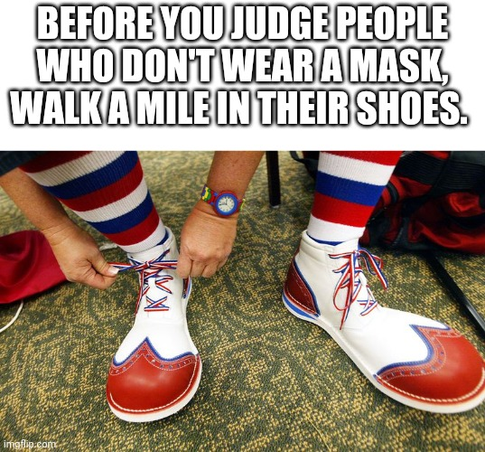 MASKS. ARE. GOOD. DONT. ARGUE. ABOUT. IT. |  BEFORE YOU JUDGE PEOPLE WHO DON'T WEAR A MASK, WALK A MILE IN THEIR SHOES. | image tagged in clown shoes,coronavirus,memes,clowns,stupid people,face mask | made w/ Imgflip meme maker