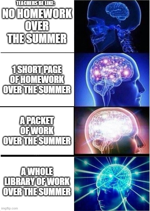 Teachers Be Like: |  TEACHERS BE LIKE:; NO HOMEWORK OVER THE SUMMER; 1 SHORT PAGE OF HOMEWORK OVER THE SUMMER; A PACKET OF WORK OVER THE SUMMER; A WHOLE LIBRARY OF WORK OVER THE SUMMER | image tagged in memes,expanding brain,school,school meme,back to school,summer work | made w/ Imgflip meme maker