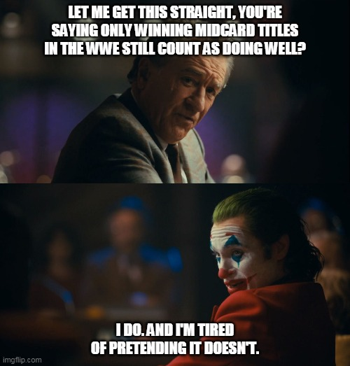 WWE Midcard Titles |  LET ME GET THIS STRAIGHT, YOU'RE SAYING ONLY WINNING MIDCARD TITLES IN THE WWE STILL COUNT AS DOING WELL? I DO. AND I'M TIRED OF PRETENDING IT DOESN'T. | image tagged in joker let me get this straight,wwe | made w/ Imgflip meme maker