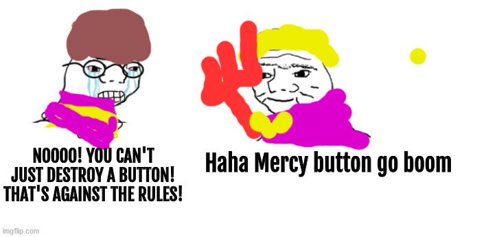 A horrible drawing of Frisk and Asgore. |  Haha Mercy button go boom; NOOOO! YOU CAN'T JUST DESTROY A BUTTON! THAT'S AGAINST THE RULES! | image tagged in nooo haha go brrr,asgore,frisk | made w/ Imgflip meme maker