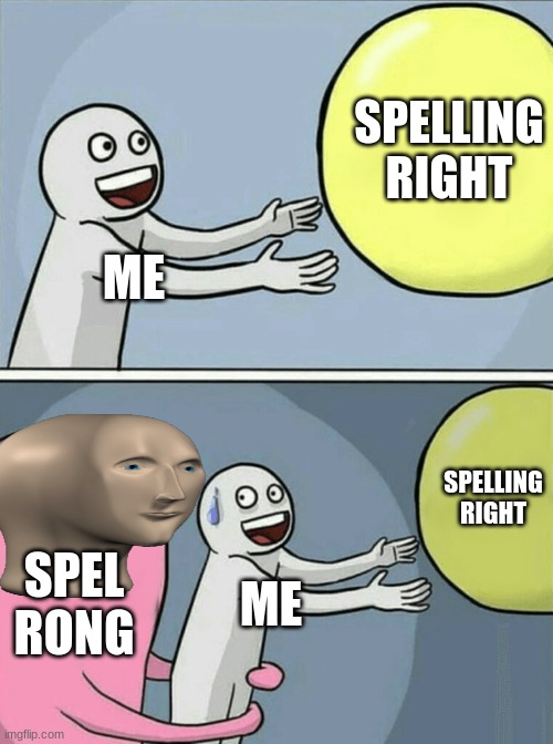 Meme man compels me... |  SPELLING RIGHT; ME; SPELLING RIGHT; SPEL RONG; ME | image tagged in memes,running away balloon,meme man,spel rong,spelling,oof | made w/ Imgflip meme maker