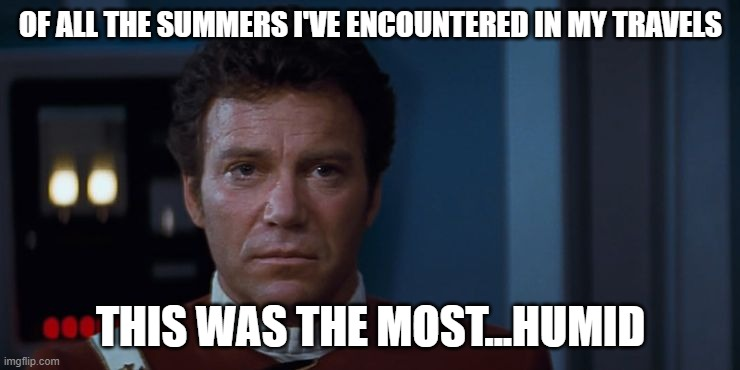 Kirk: This was the most Humid |  OF ALL THE SUMMERS I'VE ENCOUNTERED IN MY TRAVELS; THIS WAS THE MOST...HUMID | image tagged in captain kirk,kirk,weather,hot weather,humidity | made w/ Imgflip meme maker