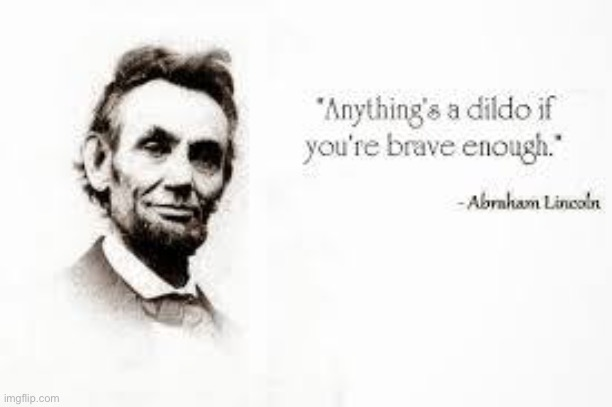That Too | image tagged in brave,lincoln | made w/ Imgflip meme maker