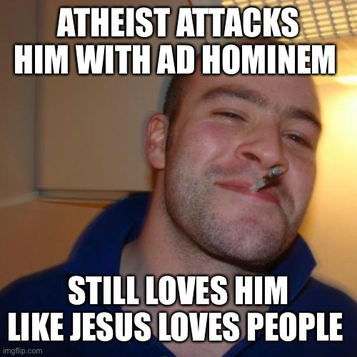Good Guy Greg |  ATHEIST ATTACKS HIM WITH AD HOMINEM; STILL LOVES HIM LIKE JESUS LOVES PEOPLE | image tagged in memes,good guy greg | made w/ Imgflip meme maker