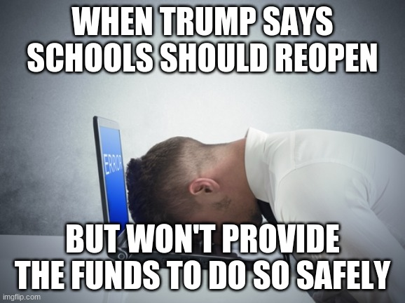 smack head on table |  WHEN TRUMP SAYS SCHOOLS SHOULD REOPEN; BUT WON'T PROVIDE THE FUNDS TO DO SO SAFELY | image tagged in smack head on table | made w/ Imgflip meme maker