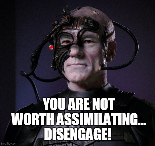 Locutus approves |  YOU ARE NOT WORTH ASSIMILATING... DISENGAGE! | image tagged in star trek the next generation,patrick stewart,the borg,sci-fi | made w/ Imgflip meme maker